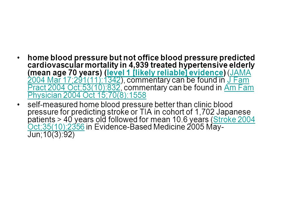 home blood pressure but not office blood pressure predicted cardiovascular mortality in 4,939 treated hypertensive elderly (mean age 70 years) (level 1 [likely reliable] evidence) (JAMA 2004 Mar 17;291(11):1342), commentary can be found in J Fam Pract 2004 Oct;53(10):832, commentary can be found in Am Fam Physician 2004 Oct 15;70(8):1558